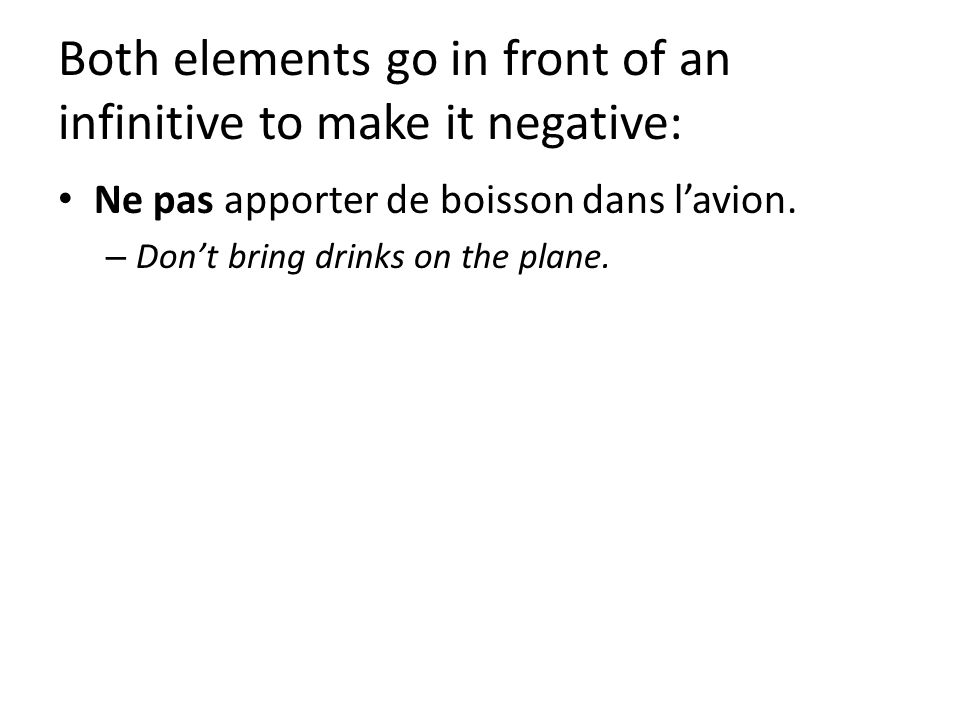 Both elements go in front of an infinitive to make it negative: Ne pas apporter de boisson dans lavion.