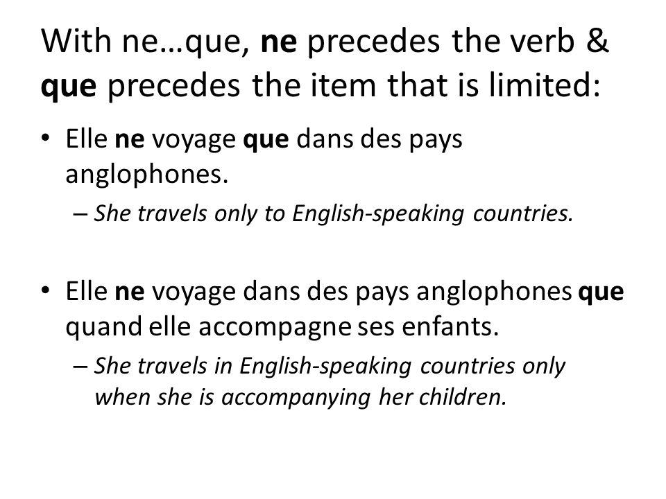 With ne…que, ne precedes the verb & que precedes the item that is limited: Elle ne voyage que dans des pays anglophones.