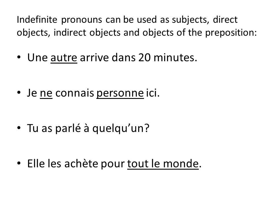 Indefinite pronouns can be used as subjects, direct objects, indirect objects and objects of the preposition: Une autre arrive dans 20 minutes.