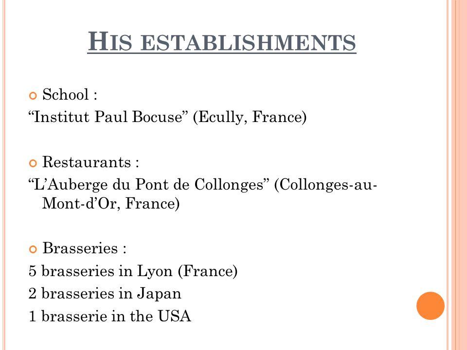 H IS ESTABLISHMENTS School : Institut Paul Bocuse (Ecully, France) Restaurants : LAuberge du Pont de Collonges (Collonges-au- Mont-dOr, France) Brasseries : 5 brasseries in Lyon (France) 2 brasseries in Japan 1 brasserie in the USA