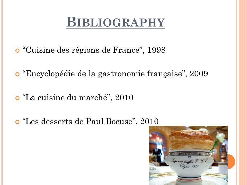 B IBLIOGRAPHY Cuisine des régions de France, 1998 Encyclopédie de la gastronomie française, 2009 La cuisine du marché, 2010 Les desserts de Paul Bocuse, 2010