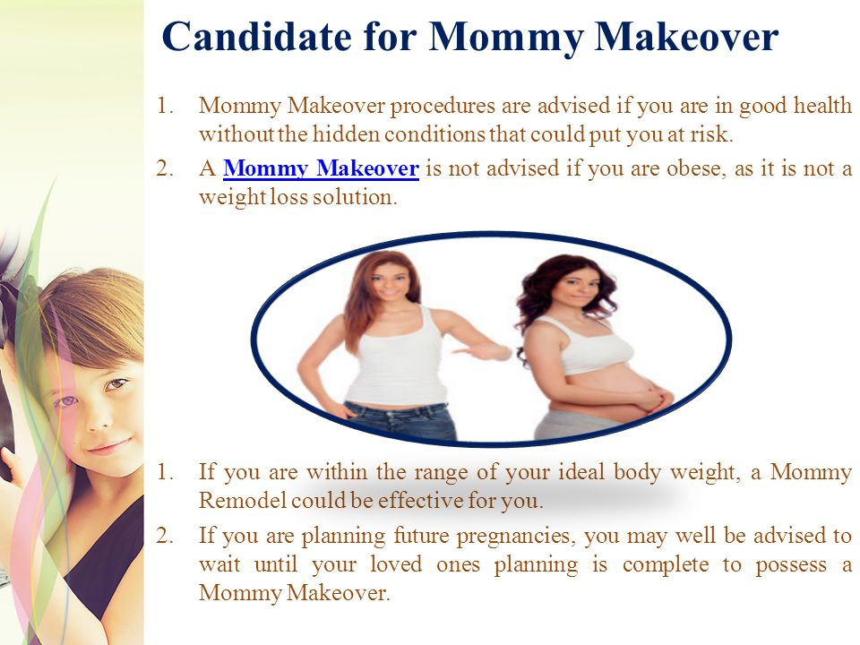 Candidate for Mommy Makeover 1.Mommy Makeover procedures are advised if you are in good health without the hidden conditions that could put you at risk.