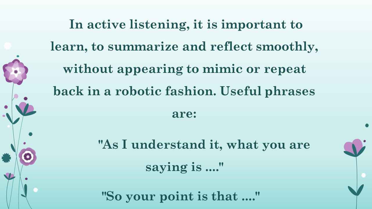 In active listening, it is important to learn, to summarize and reflect smoothly, without appearing to mimic or repeat back in a robotic fashion.
