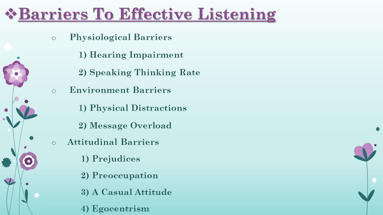 o Physiological Barriers 1) Hearing Impairment 2) Speaking Thinking Rate o Environment Barriers 1) Physical Distractions 2) Message Overload o Attitudinal Barriers 1) Prejudices 2) Preoccupation 3) A Casual Attitude 4) Egocentrism  Barriers To Effective Listening