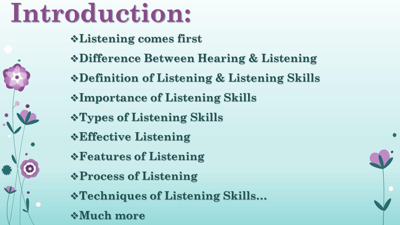 Introduction:  Listening comes first  Difference Between Hearing & Listening  Definition of Listening & Listening Skills  Importance of Listening Skills  Types of Listening Skills  Effective Listening  Features of Listening  Process of Listening  Techniques of Listening Skills…  Much more