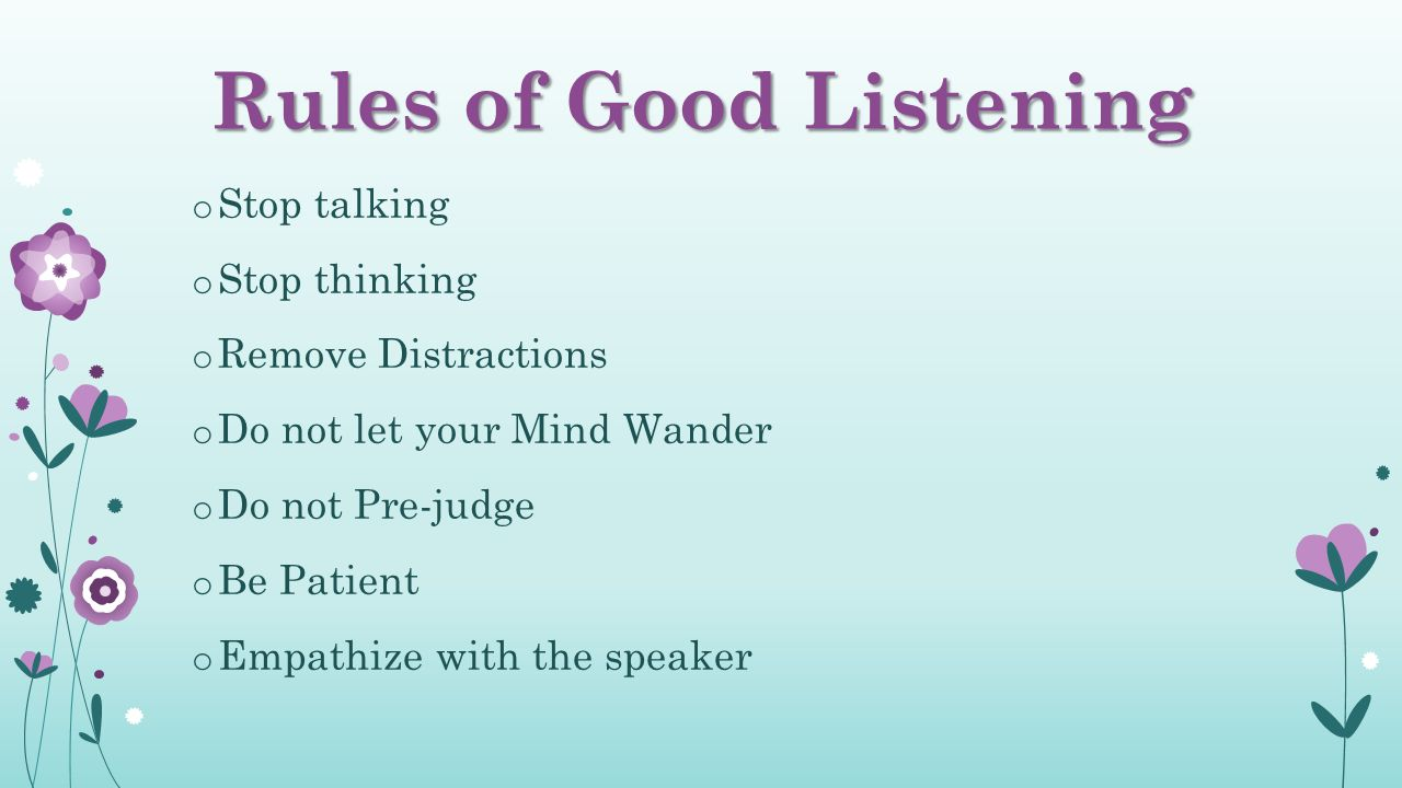 Rules of Good Listening o Stop talking o Stop thinking o Remove Distractions o Do not let your Mind Wander o Do not Pre-judge o Be Patient o Empathize with the speaker