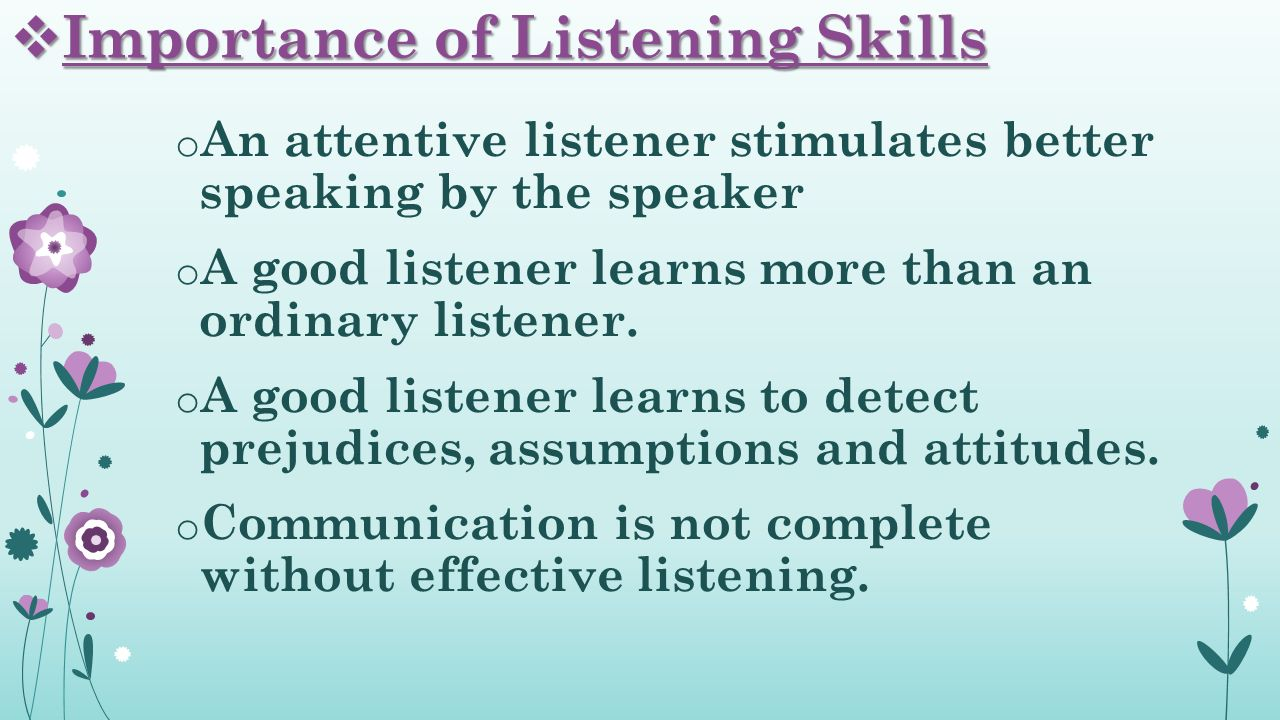  Importance of Listening Skills o An attentive listener stimulates better speaking by the speaker o A good listener learns more than an ordinary listener.