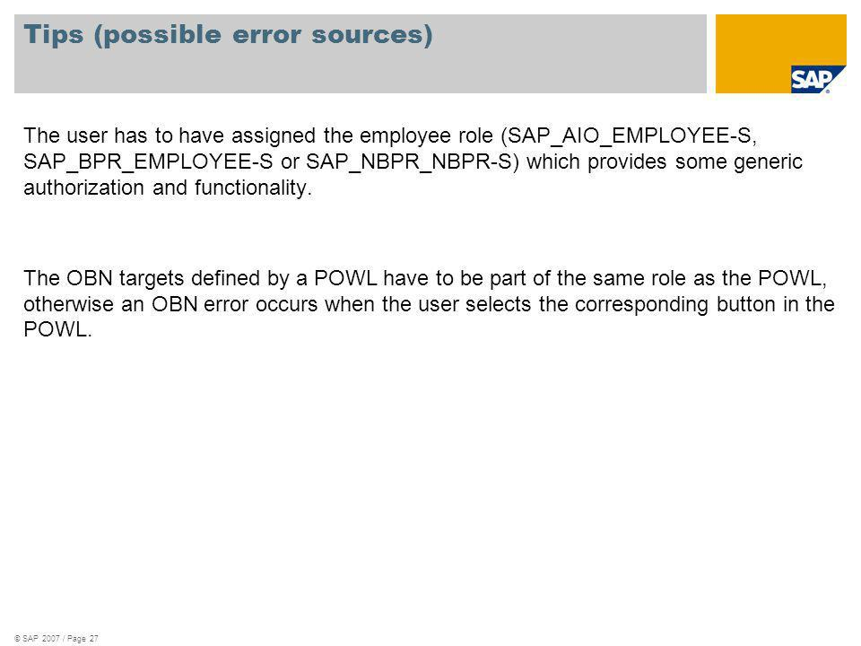 © SAP 2007 / Page 27 Tips (possible error sources) The user has to have assigned the employee role (SAP_AIO_EMPLOYEE-S, SAP_BPR_EMPLOYEE-S or SAP_NBPR
