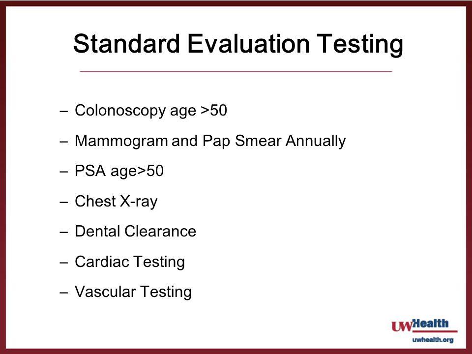 Standard Evaluation Testing –Colonoscopy age >50 –Mammogram and Pap Smear Annually –PSA age>50 –Chest X-ray –Dental Clearance –Cardiac Testing –Vascul
