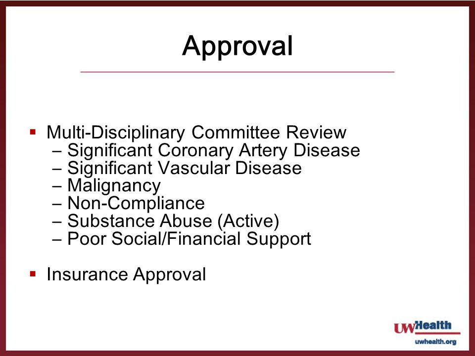 Approval Multi-Disciplinary Committee Review –Significant Coronary Artery Disease –Significant Vascular Disease –Malignancy –Non-Compliance –Substance