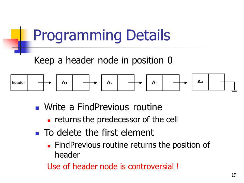 19 Programming Details Keep a header node in position 0 Write a FindPrevious routine returns the predecessor of the cell To delete the first element F