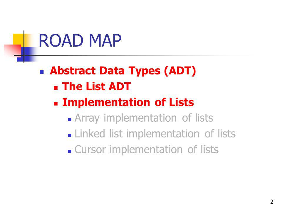 2 ROAD MAP Abstract Data Types (ADT) The List ADT Implementation of Lists Array implementation of lists Linked list implementation of lists Cursor imp