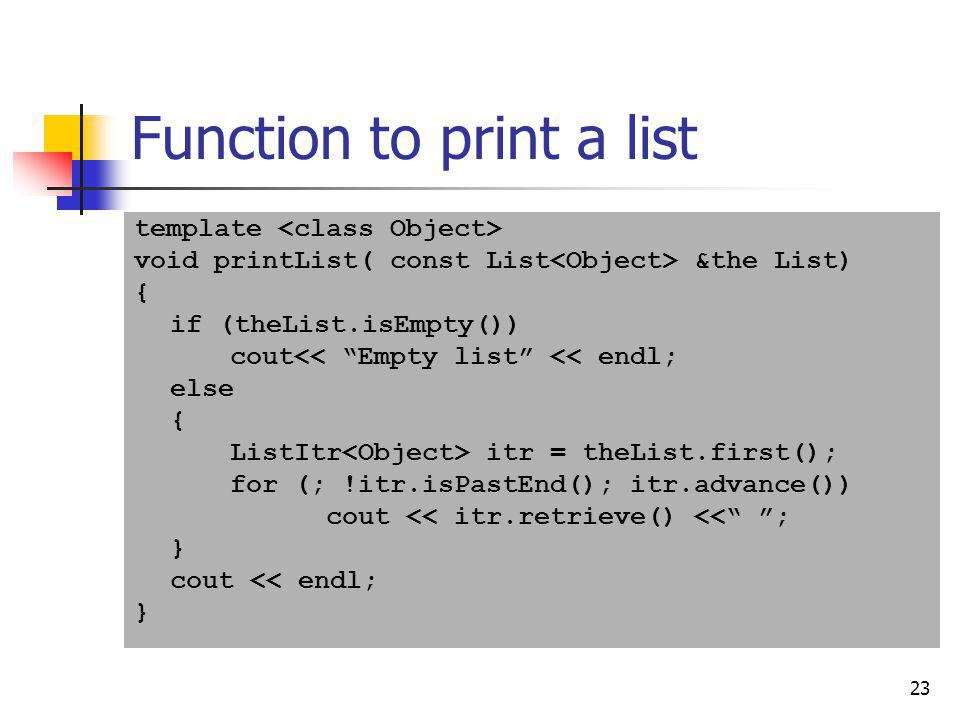 23 Function to print a list template void printList( const List &the List) { if (theList.isEmpty()) cout<< Empty list << endl; else { ListItr itr = th