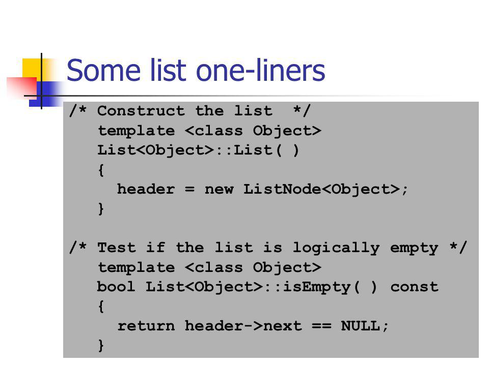24 Some list one-liners /* Construct the list */ template List ::List( ) { header = new ListNode ; } /* Test if the list is logically empty */ templat