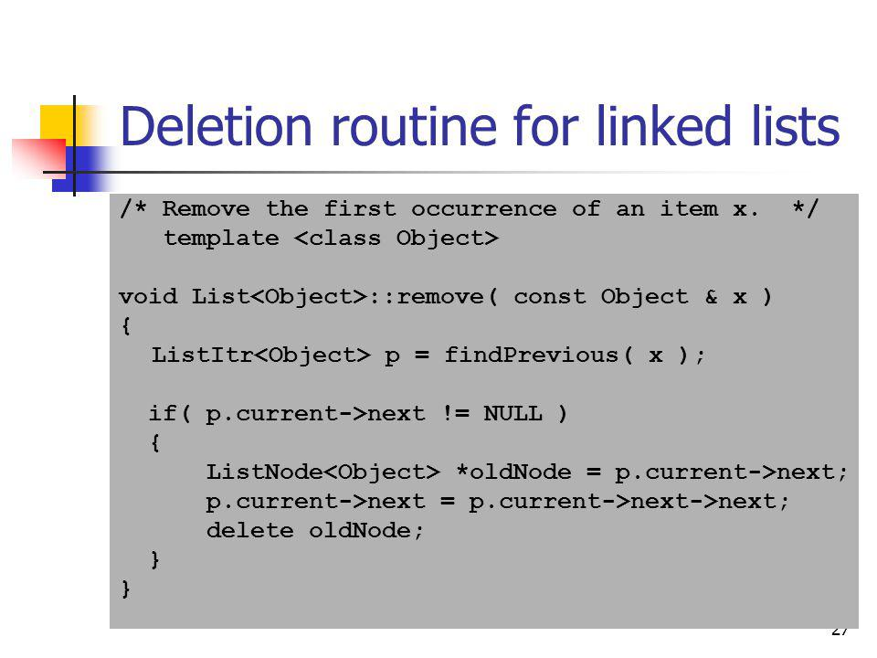 27 Deletion routine for linked lists /* Remove the first occurrence of an item x. */ template void List ::remove( const Object & x ) { ListItr p = fin