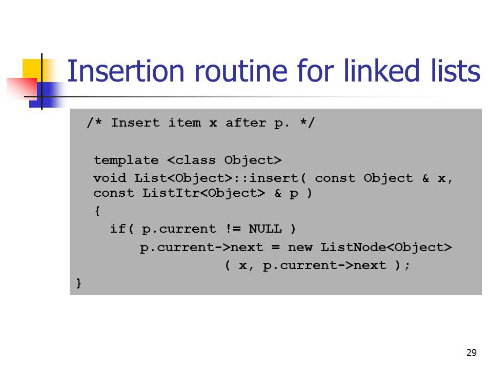 29 Insertion routine for linked lists /* Insert item x after p. */ template void List ::insert( const Object & x, const ListItr & p ) { if( p.current