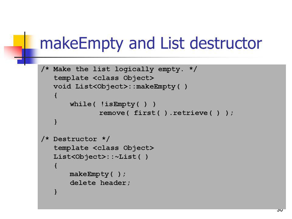 30 makeEmpty and List destructor /* Make the list logically empty. */ template void List ::makeEmpty( ) { while( !isEmpty( ) ) remove( first( ).retrie