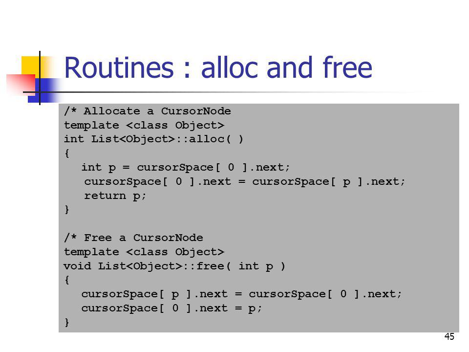 45 Routines : alloc and free /* Allocate a CursorNode template int List ::alloc( ) { int p = cursorSpace[ 0 ].next; cursorSpace[ 0 ].next = cursorSpac