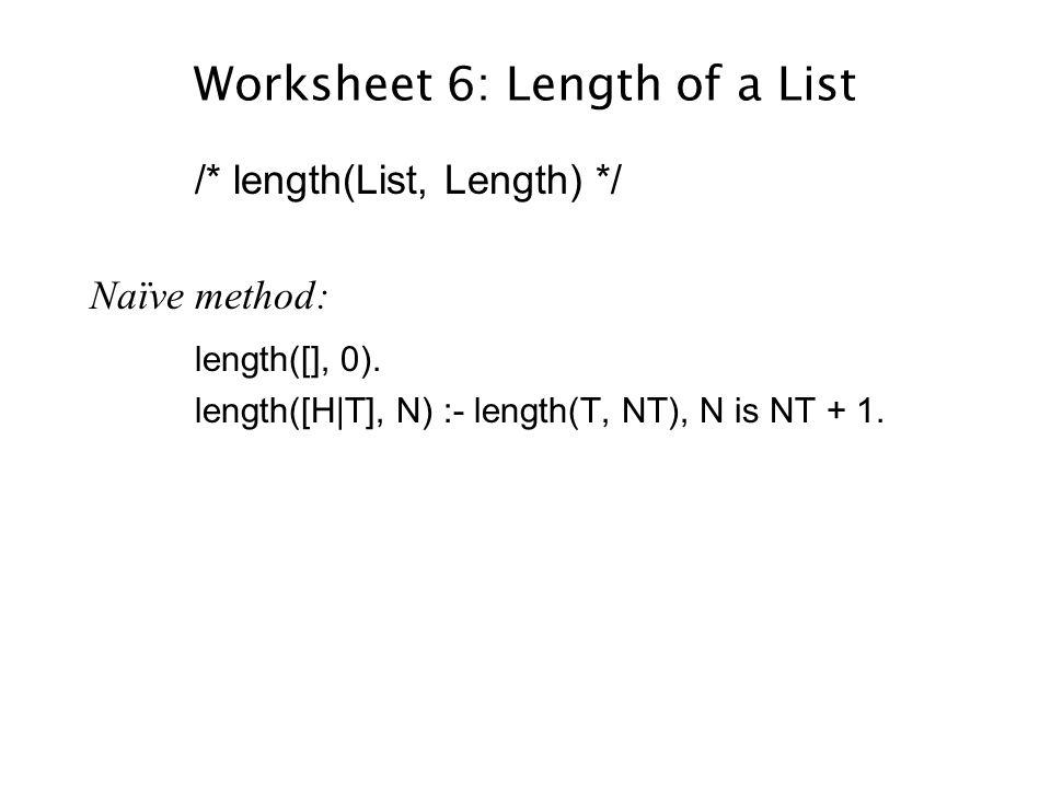 Worksheet 6: Length of a List /* length(List, Length) */ Naïve method: length([], 0).