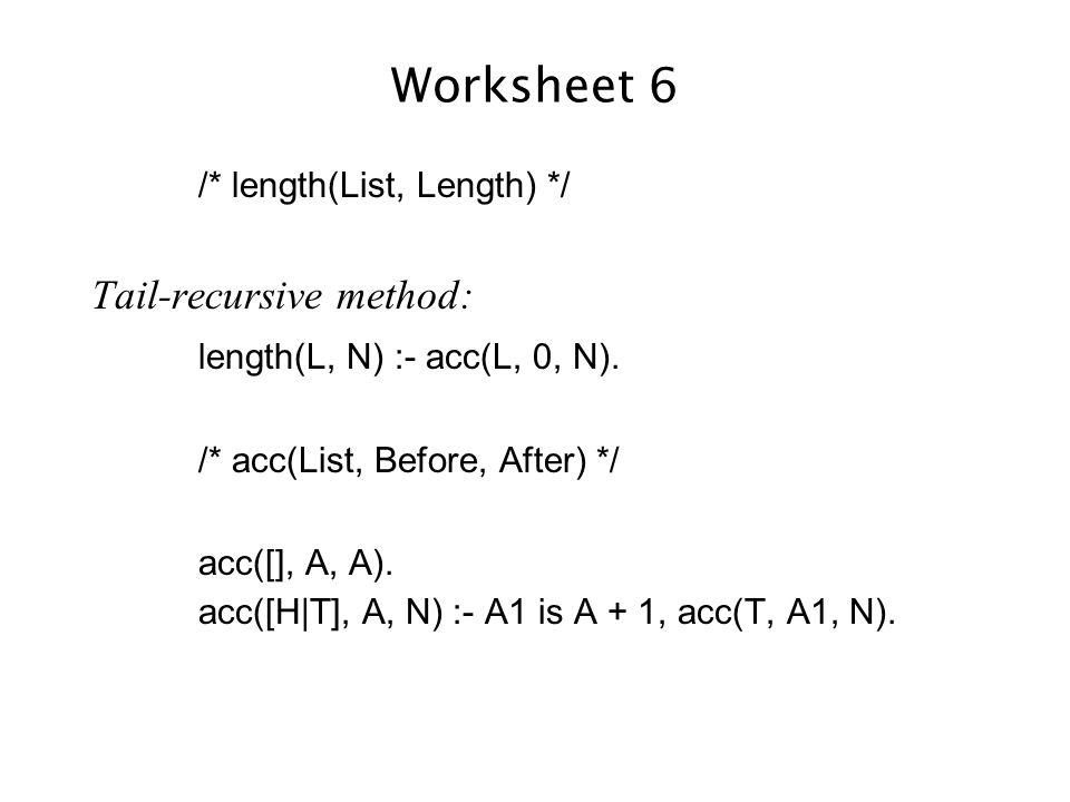 Worksheet 6 /* length(List, Length) */ Tail-recursive method: length(L, N) :- acc(L, 0, N).