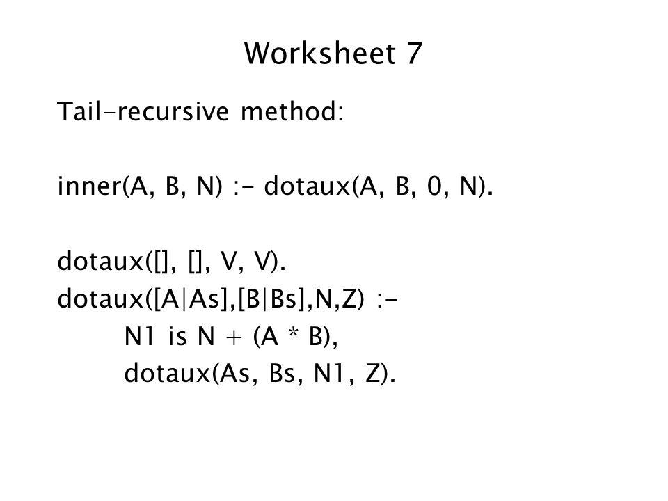 Worksheet 7 Tail-recursive method: inner(A, B, N) :- dotaux(A, B, 0, N).