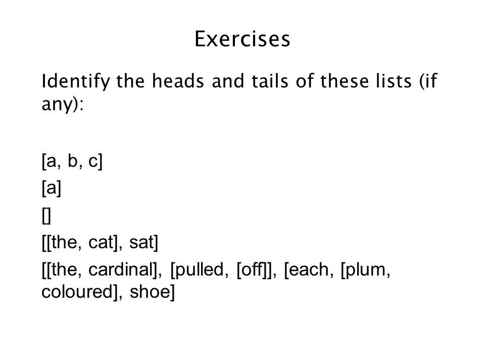 Exercises Identify the heads and tails of these lists (if any): a[b, c] [a] [] [[the, cat], sat] [[the, cardinal], [pulled, [off]], [each, [plum, coloured], shoe]