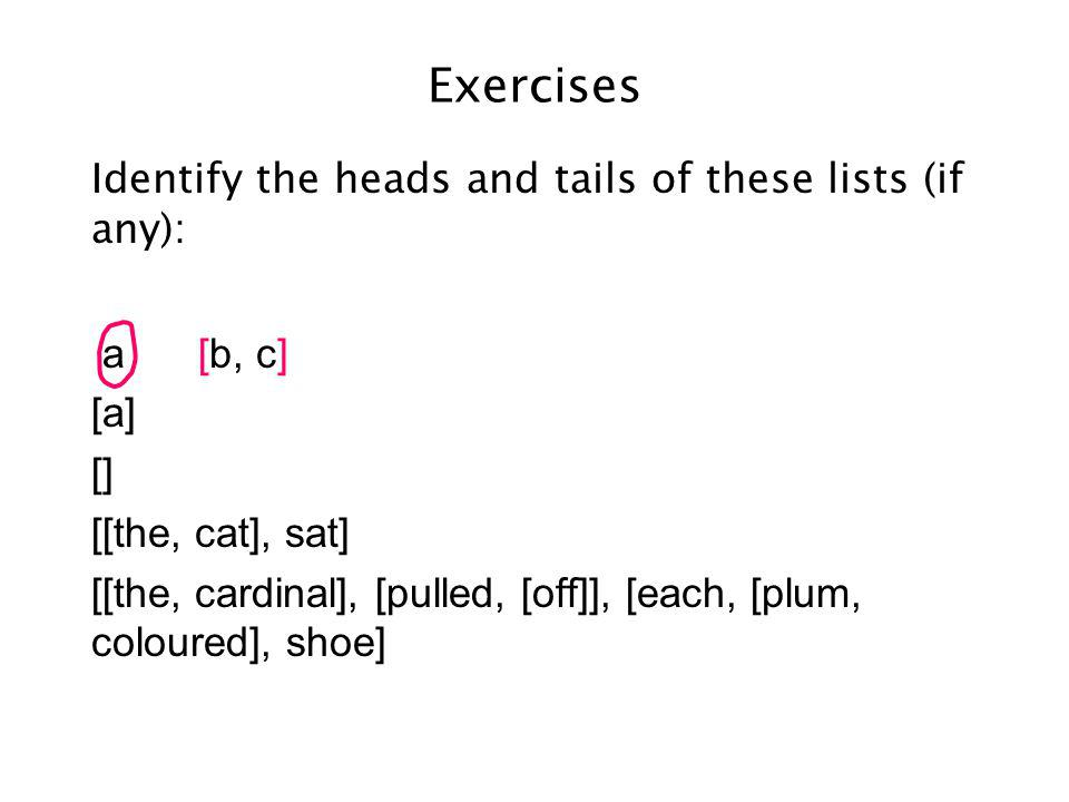Exercises Identify the heads and tails of these lists (if any): [a, b, c] a[] [] [[the, cat], sat] [[the, cardinal], [pulled, [off]], [each, [plum, coloured], shoe]
