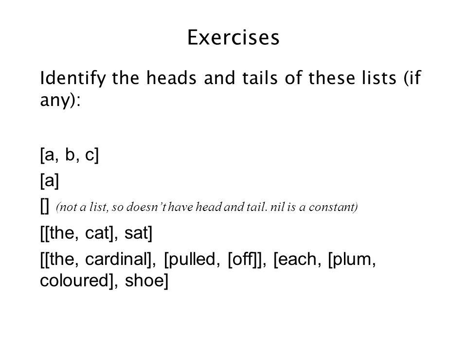 Exercises Identify the heads and tails of these lists (if any): [a, b, c] [a] [] [the, cat] [sat] [[the, cardinal], [pulled, [off]], [each, [plum, coloured], shoe]