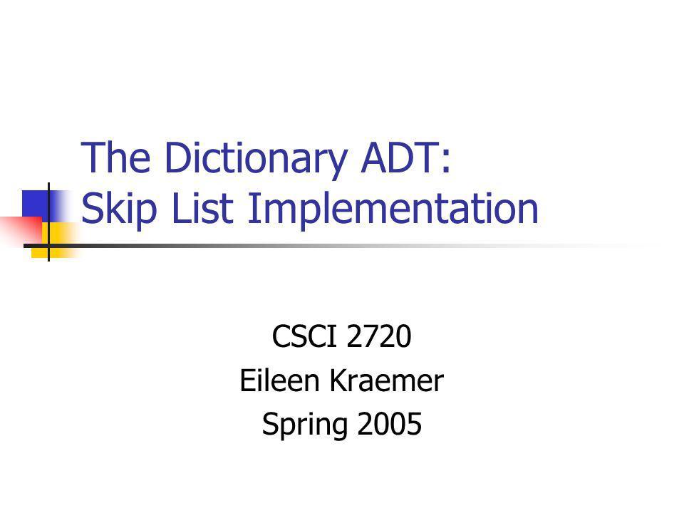The Dictionary ADT: Skip List Implementation CSCI 2720 Eileen Kraemer Spring 2005