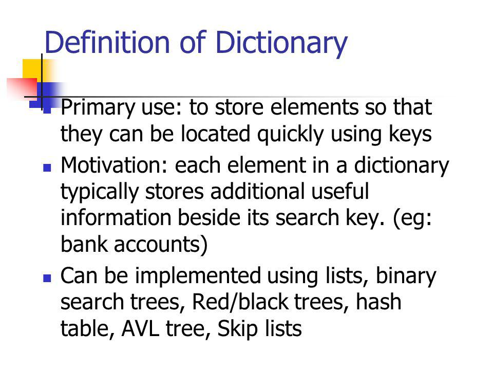 Definition of Dictionary Primary use: to store elements so that they can be located quickly using keys Motivation: each element in a dictionary typica