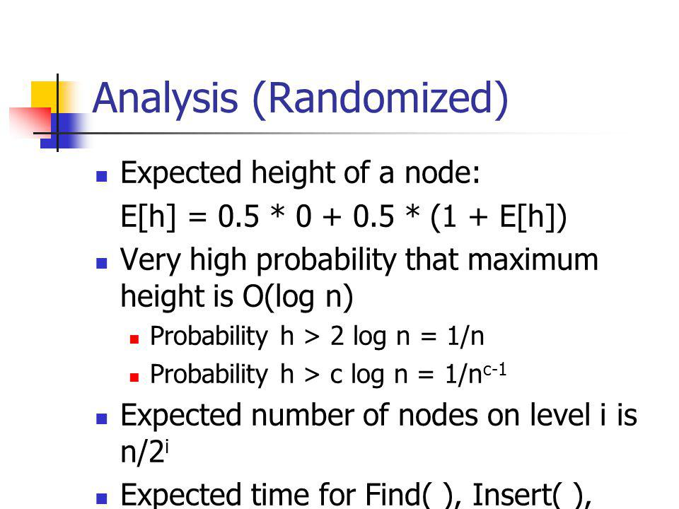 Analysis (Randomized) Expected height of a node: E[h] = 0.5 * 0 + 0.5 * (1 + E[h]) Very high probability that maximum height is O(log n) Probability h