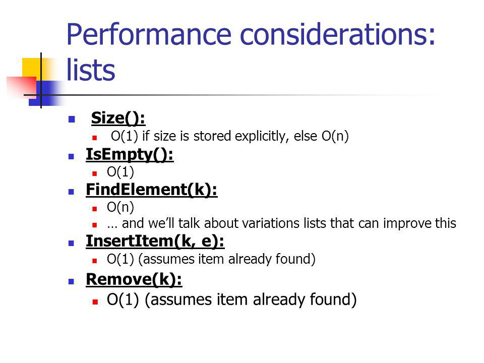Performance considerations: lists Size(): O(1) if size is stored explicitly, else O(n) IsEmpty(): O(1) FindElement(k): O(n) … and well talk about vari
