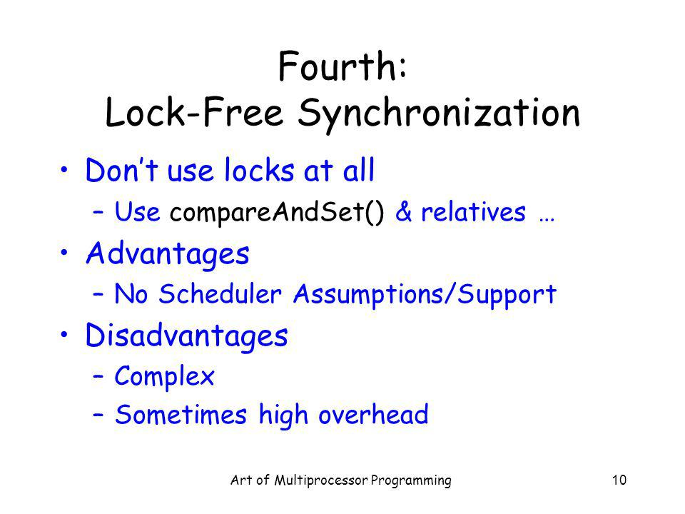 Art of Multiprocessor Programming10 Fourth: Lock-Free Synchronization Dont use locks at all –Use compareAndSet() & relatives … Advantages –No Scheduler Assumptions/Support Disadvantages –Complex –Sometimes high overhead
