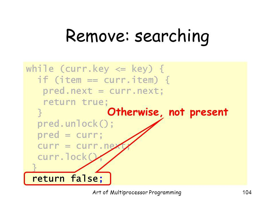 Art of Multiprocessor Programming104 Remove: searching while (curr.key <= key) { if (item == curr.item) { pred.next = curr.next; return true; } pred.unlock(); pred = curr; curr = curr.next; curr.lock(); } return false; Otherwise, not present