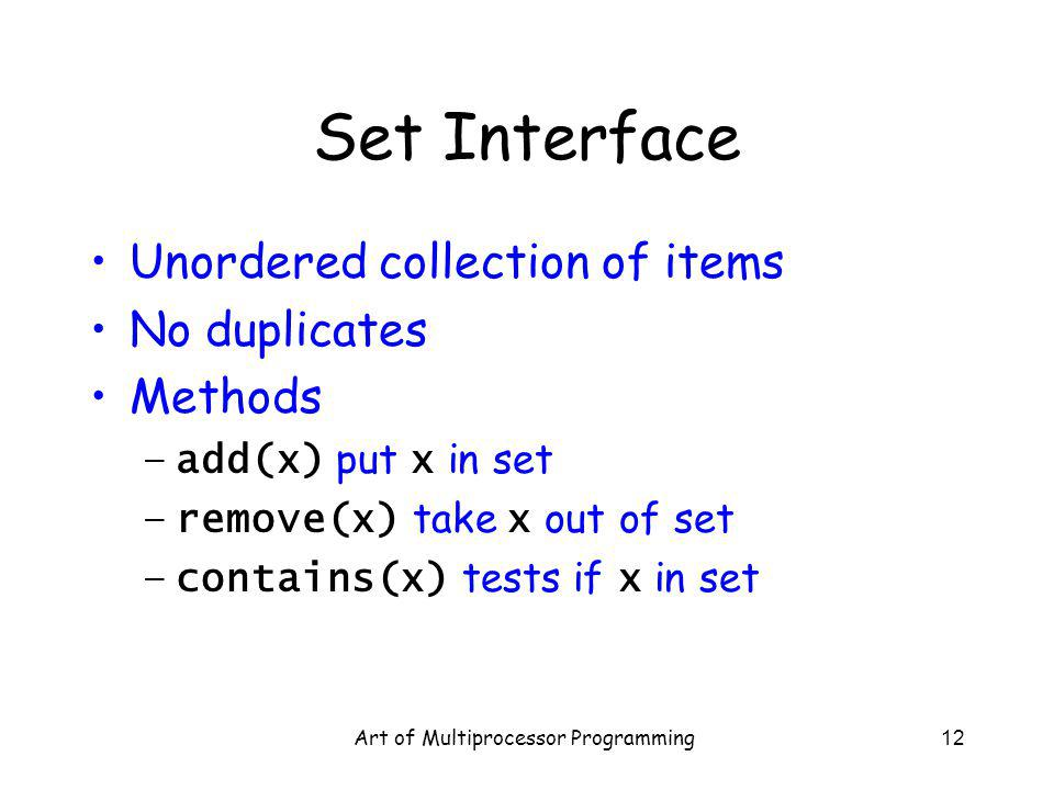 Art of Multiprocessor Programming12 Set Interface Unordered collection of items No duplicates Methods –add(x) put x in set –remove(x) take x out of se
