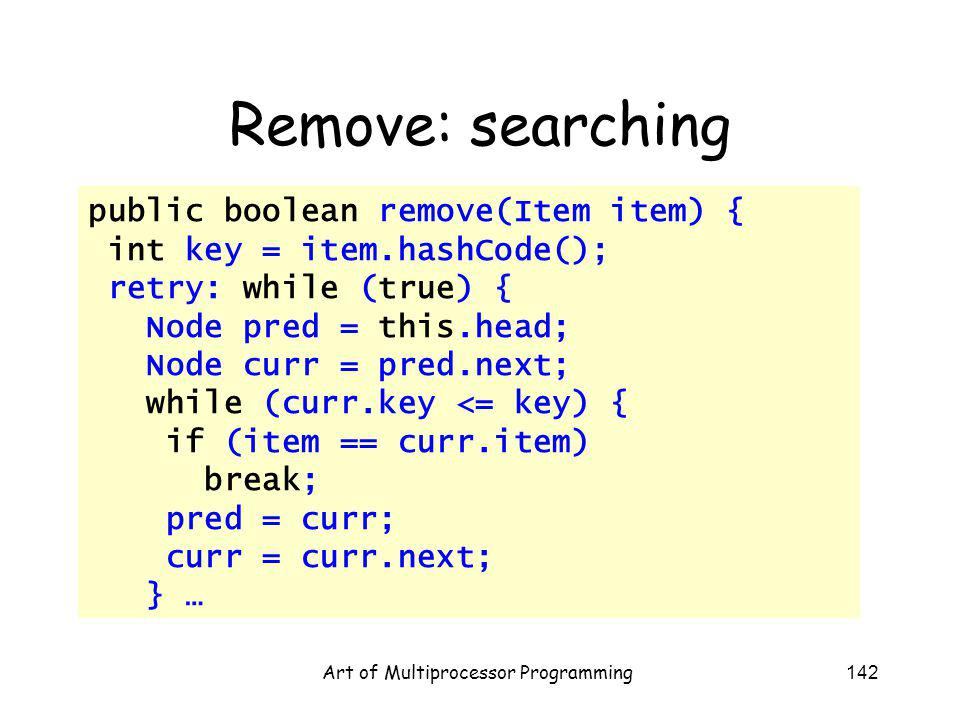Art of Multiprocessor Programming142 Remove: searching public boolean remove(Item item) { int key = item.hashCode(); retry: while (true) { Node pred = this.head; Node curr = pred.next; while (curr.key <= key) { if (item == curr.item) break; pred = curr; curr = curr.next; } …