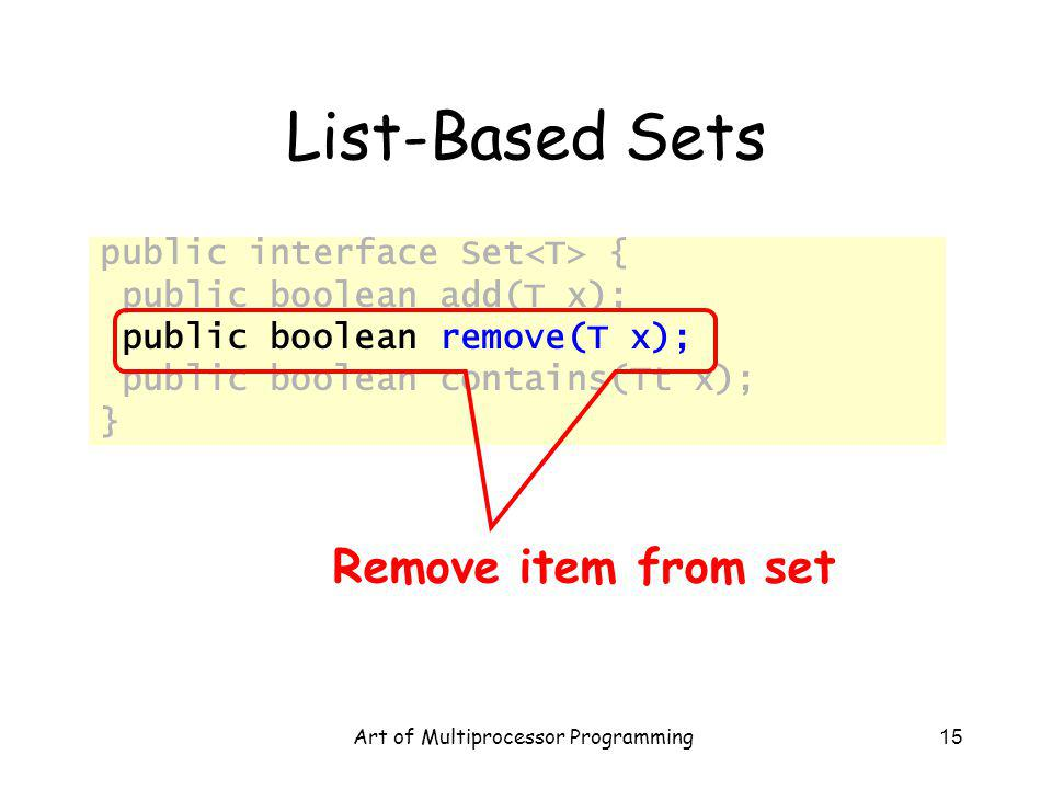 Art of Multiprocessor Programming15 List-Based Sets public interface Set { public boolean add(T x); public boolean remove(T x); public boolean contains(Tt x); } Remove item from set