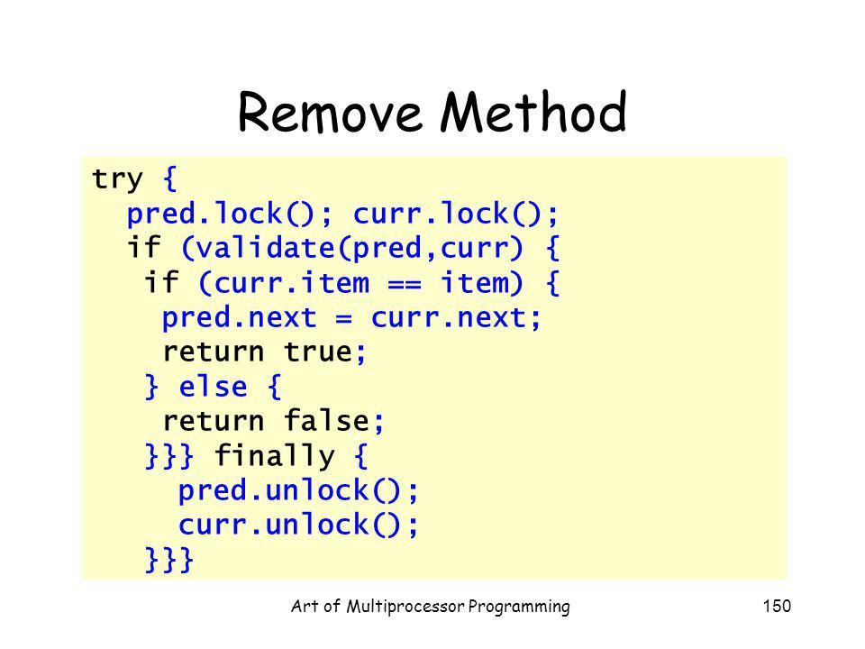Art of Multiprocessor Programming150 Remove Method try { pred.lock(); curr.lock(); if (validate(pred,curr) { if (curr.item == item) { pred.next = curr.next; return true; } else { return false; }}} finally { pred.unlock(); curr.unlock(); }}}