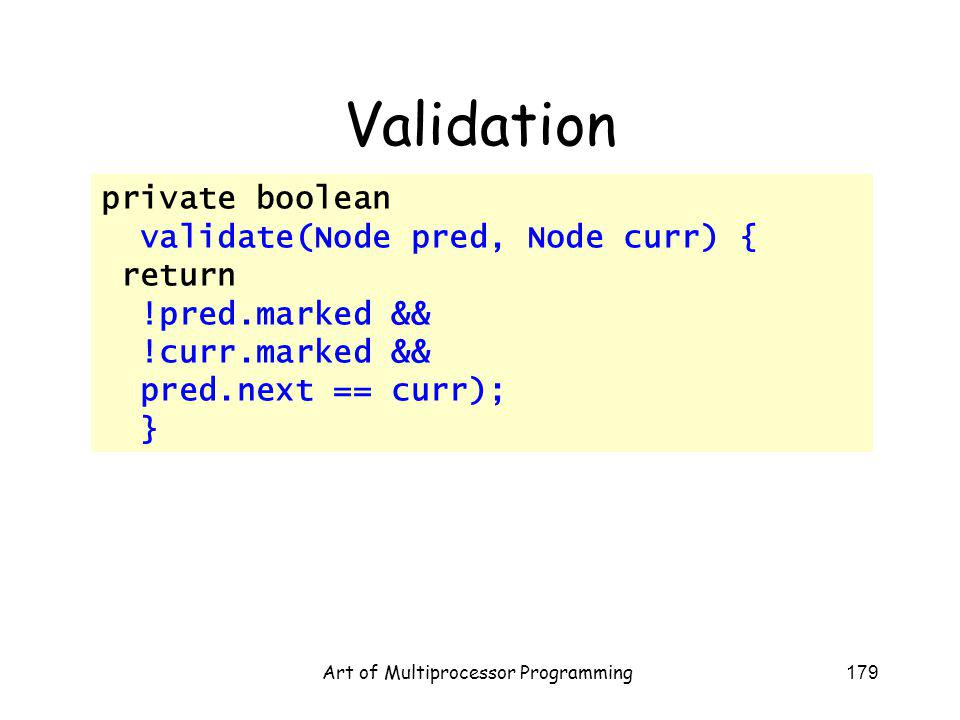 Art of Multiprocessor Programming179 Validation private boolean validate(Node pred, Node curr) { return !pred.marked && !curr.marked && pred.next == curr); }