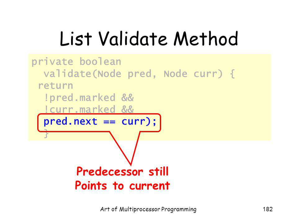 Art of Multiprocessor Programming182 private boolean validate(Node pred, Node curr) { return !pred.marked && !curr.marked && pred.next == curr); } List Validate Method Predecessor still Points to current