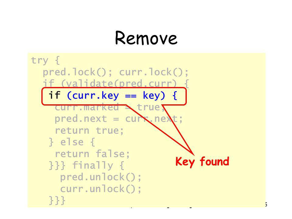 Art of Multiprocessor Programming185 Remove try { pred.lock(); curr.lock(); if (validate(pred,curr) { if (curr.key == key) { curr.marked = true; pred.next = curr.next; return true; } else { return false; }}} finally { pred.unlock(); curr.unlock(); }}} Key found
