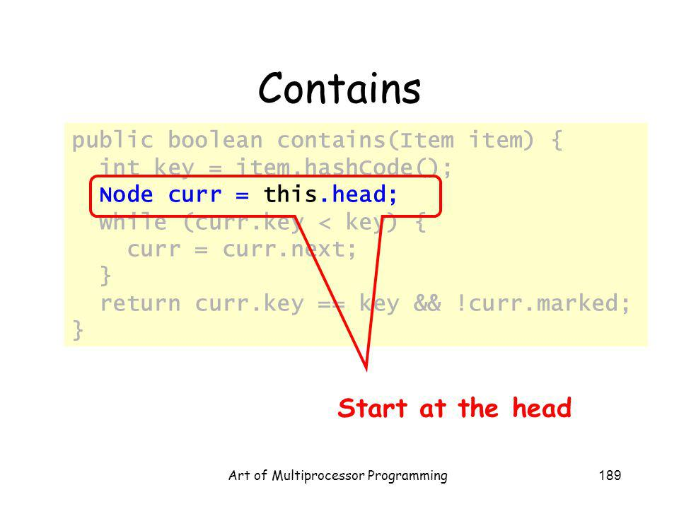 Art of Multiprocessor Programming189 Contains public boolean contains(Item item) { int key = item.hashCode(); Node curr = this.head; while (curr.key <