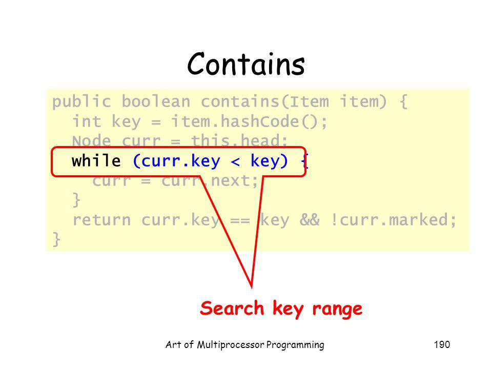 Art of Multiprocessor Programming190 Contains public boolean contains(Item item) { int key = item.hashCode(); Node curr = this.head; while (curr.key < key) { curr = curr.next; } return curr.key == key && !curr.marked; } Search key range