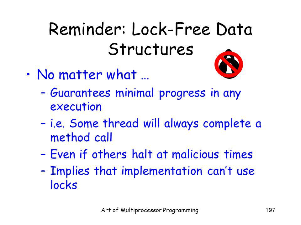 Art of Multiprocessor Programming197 Reminder: Lock-Free Data Structures No matter what … –Guarantees minimal progress in any execution –i.e.