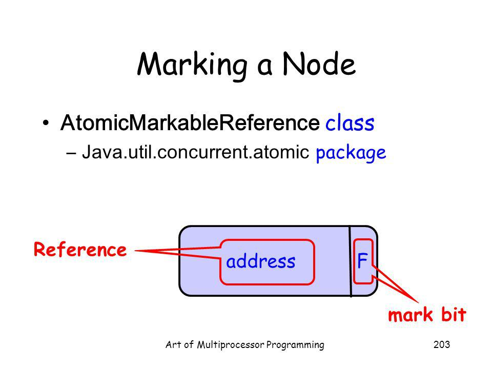 Art of Multiprocessor Programming203 Marking a Node AtomicMarkableReference class –Java.util.concurrent.atomic package address F mark bit Reference