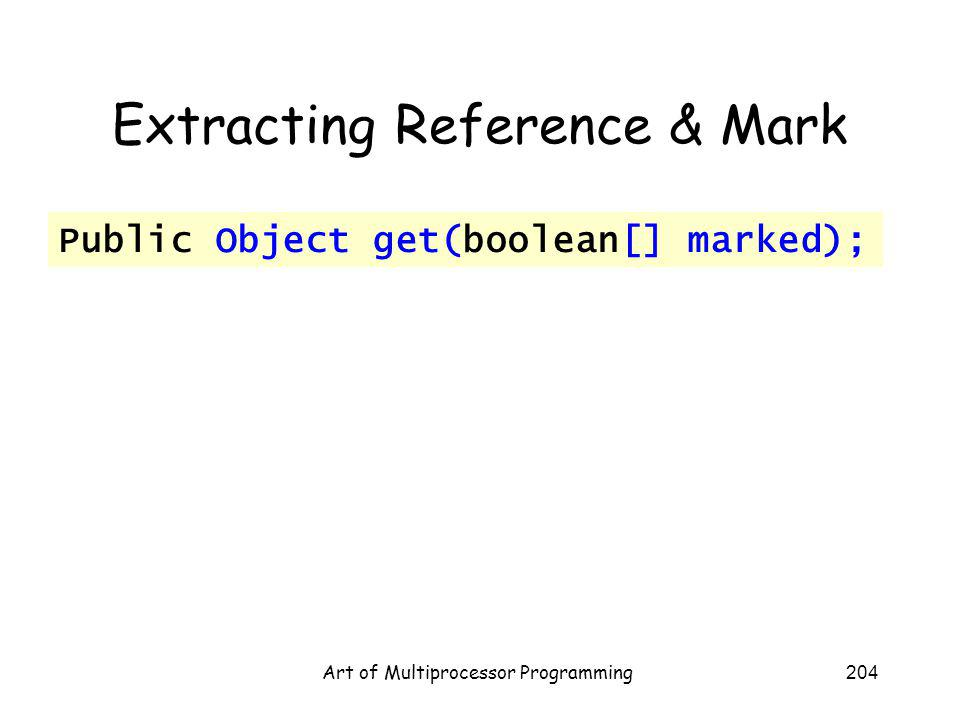 Art of Multiprocessor Programming204 Extracting Reference & Mark Public Object get(boolean[] marked);