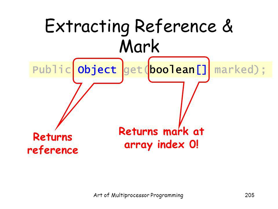 Art of Multiprocessor Programming205 Extracting Reference & Mark Public Object get(boolean[] marked); Returns reference Returns mark at array index 0!