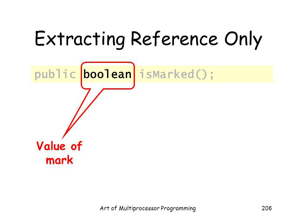 Art of Multiprocessor Programming206 Extracting Reference Only public boolean isMarked(); Value of mark