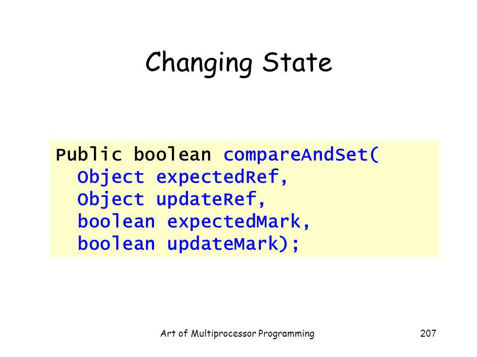 Art of Multiprocessor Programming207 Changing State Public boolean compareAndSet( Object expectedRef, Object updateRef, boolean expectedMark, boolean updateMark);