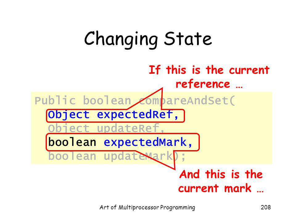Art of Multiprocessor Programming208 Changing State Public boolean compareAndSet( Object expectedRef, Object updateRef, boolean expectedMark, boolean